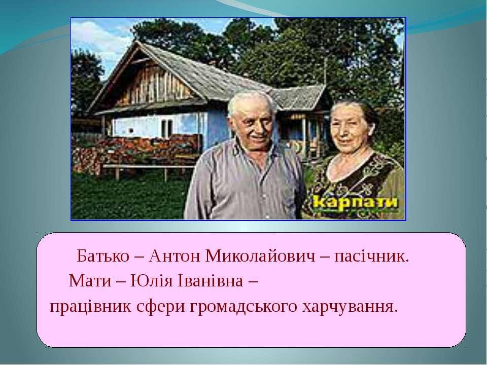 Батько – Антон Миколайович – пасічник. Мати – Юлія Іванівна – працівник сфери...
