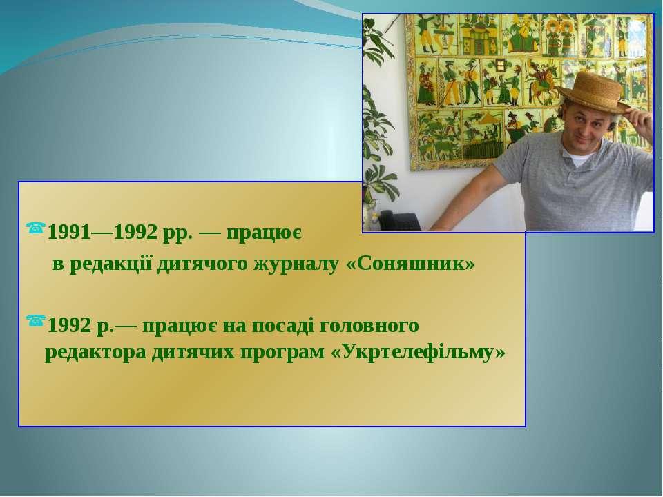 1991—1992 рр. — працює в редакції дитячого журналу «Соняшник» 1992 р.— працює...