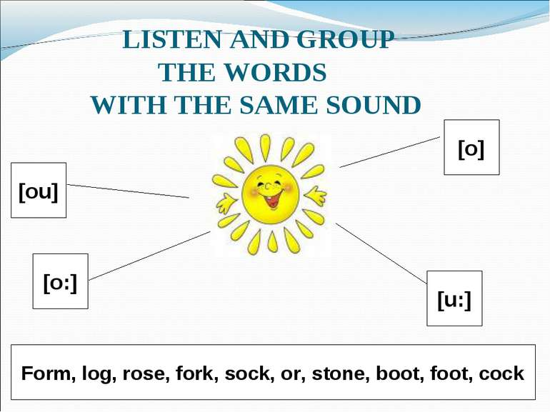 LISTEN AND GROUP THE WORDS WITH THE SAME SOUND [ou] [o:] [o] [u:] Form, log, ...