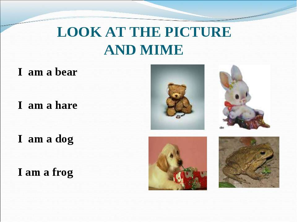 LOOK AT THE PICTURE AND MIME I am a bear I am a hare I am a dog I am a frog