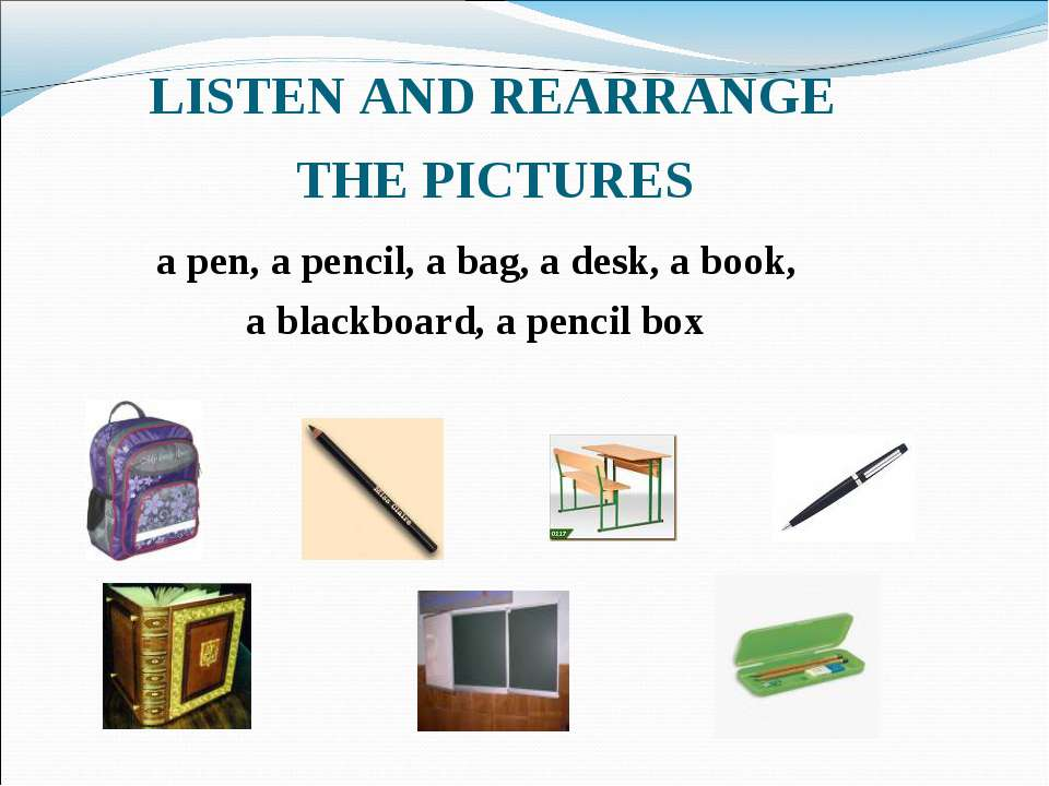 LISTEN AND REARRANGE THE PICTURES a pen, a pencil, a bag, a desk, a book, a b...