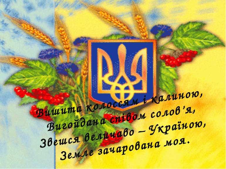 Вишита колоссям і калиною, Вигойдана співом солов'я, Звешся величаво – Україн...