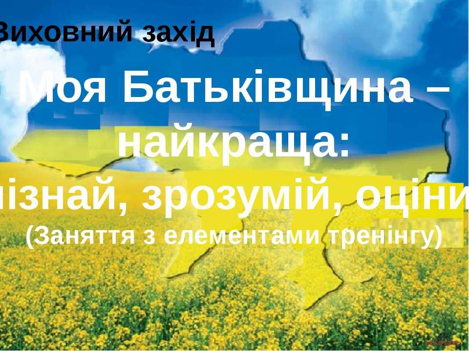 Виховний захід Моя Батьківщина – найкраща: пізнай, зрозумій, оціни! (Заняття ...