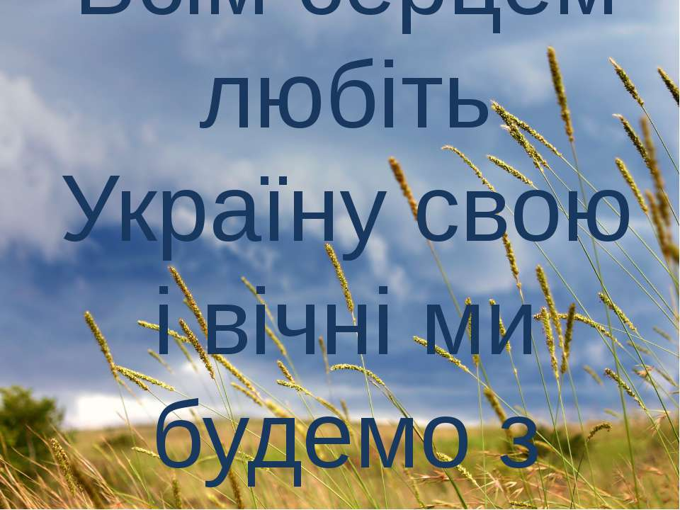 Всім серцем любіть Україну свою і вічні ми будемо з нею!