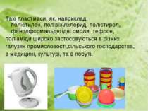Такі пластмаси, як, наприклад, поліетилен, полівінілхлорид, полістирол, фенол...