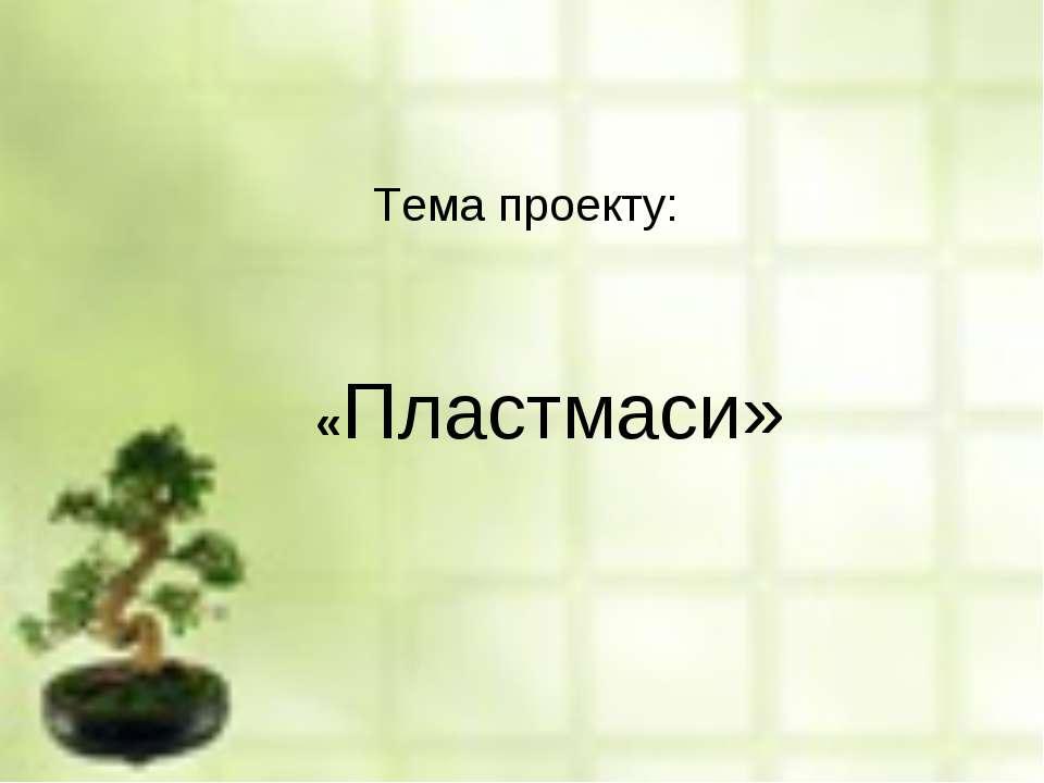 «Пластмаси» Тема проекту: