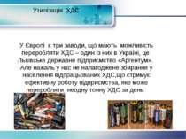 Утилізація ХДС У Європі є три заводи, що мають можливість переробляти ХДС – о...