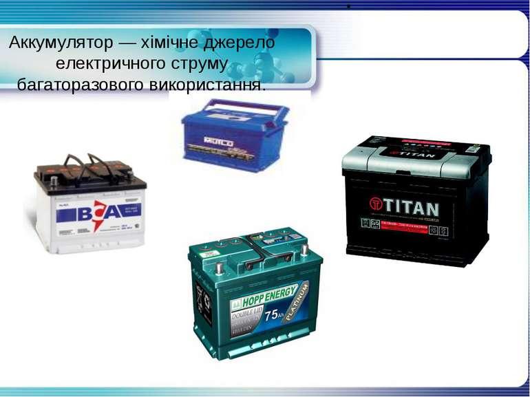 Аккумулятор — хімічне джерело електричного струму багаторазового використання.