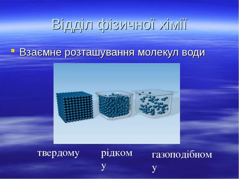 Відділ фізичної хімії Взаємне розташування молекул води твердому рідкому газо...