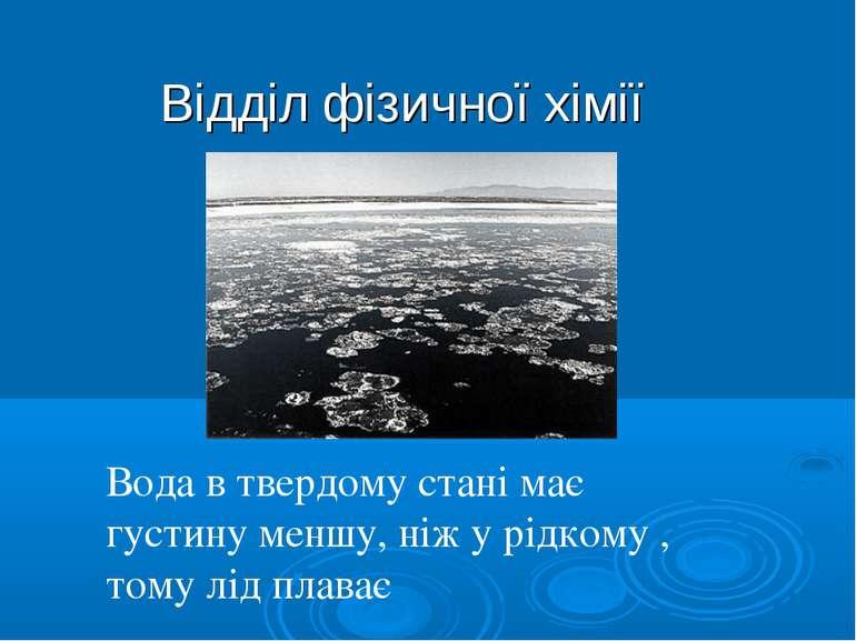 Відділ фізичної хімії Вода в твердому стані має густину меншу, ніж у рідкому ...