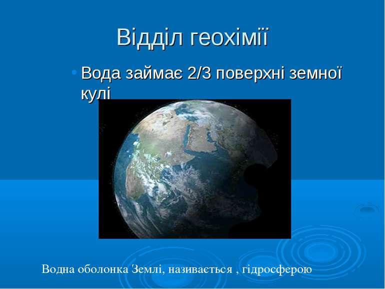 Відділ геохімії Вода займає 2/3 поверхні земної кулі Водна оболонка Землі, на...
