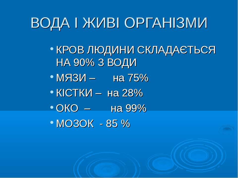 ВОДА І ЖИВІ ОРГАНІЗМИ КРОВ ЛЮДИНИ СКЛАДАЄТЬСЯ НА 90% З ВОДИ МЯЗИ – на 75% КІС...