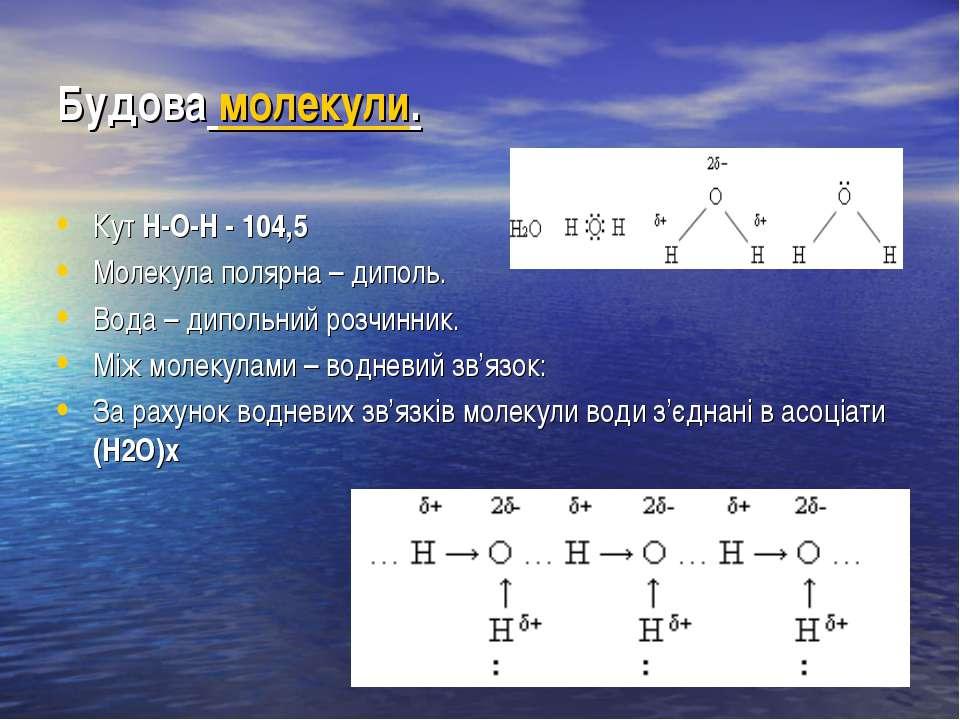 Будова молекули. Кут Н-О-Н - 104,5 Молекула полярна – диполь. Вода – дипольни...