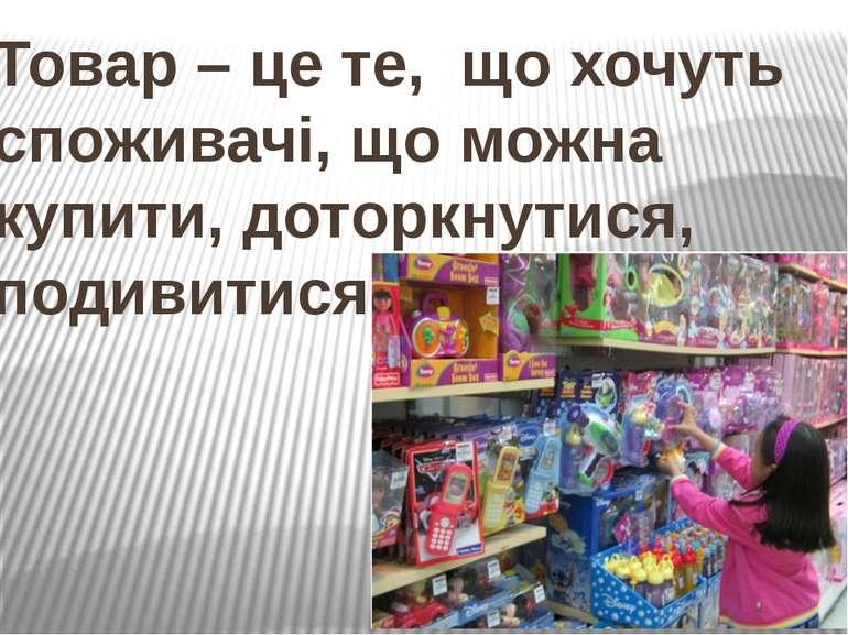 Товар – це те, що хочуть споживачі, що можна купити, доторкнутися, подивитися.