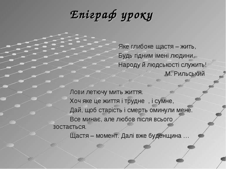 Епіграф уроку Яке глибоке щастя – жить, Будь гідним імені людини, Народу й лю...
