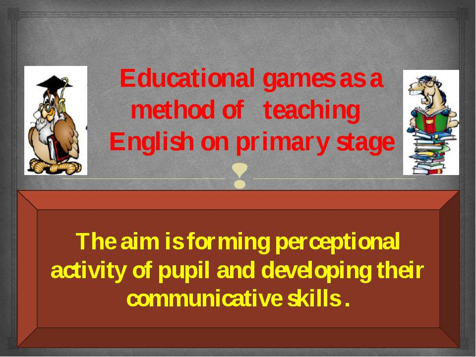 Educational games as a method of teaching English on primary stage The aim is...