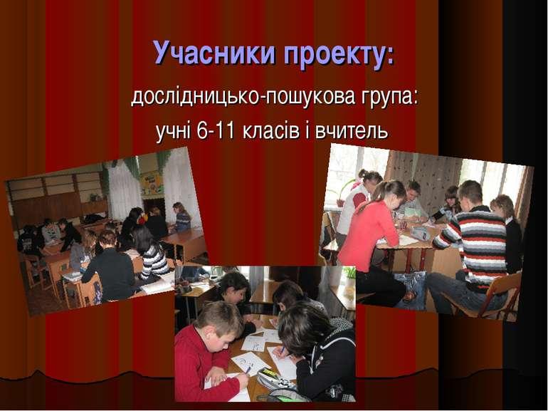 Учасники проекту: дослідницько-пошукова група: учні 6-11 класів і вчитель