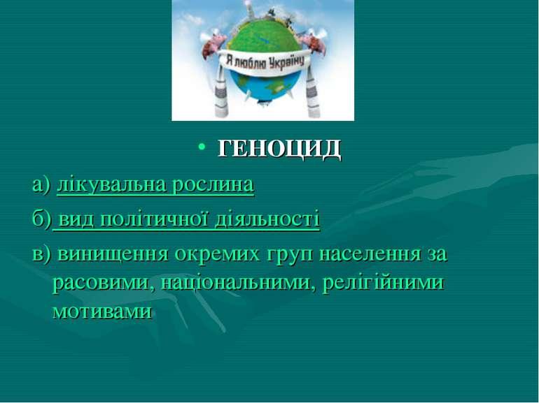 ГЕНОЦИД а) лікувальна рослина б) вид політичної діяльності в) винищення окрем...