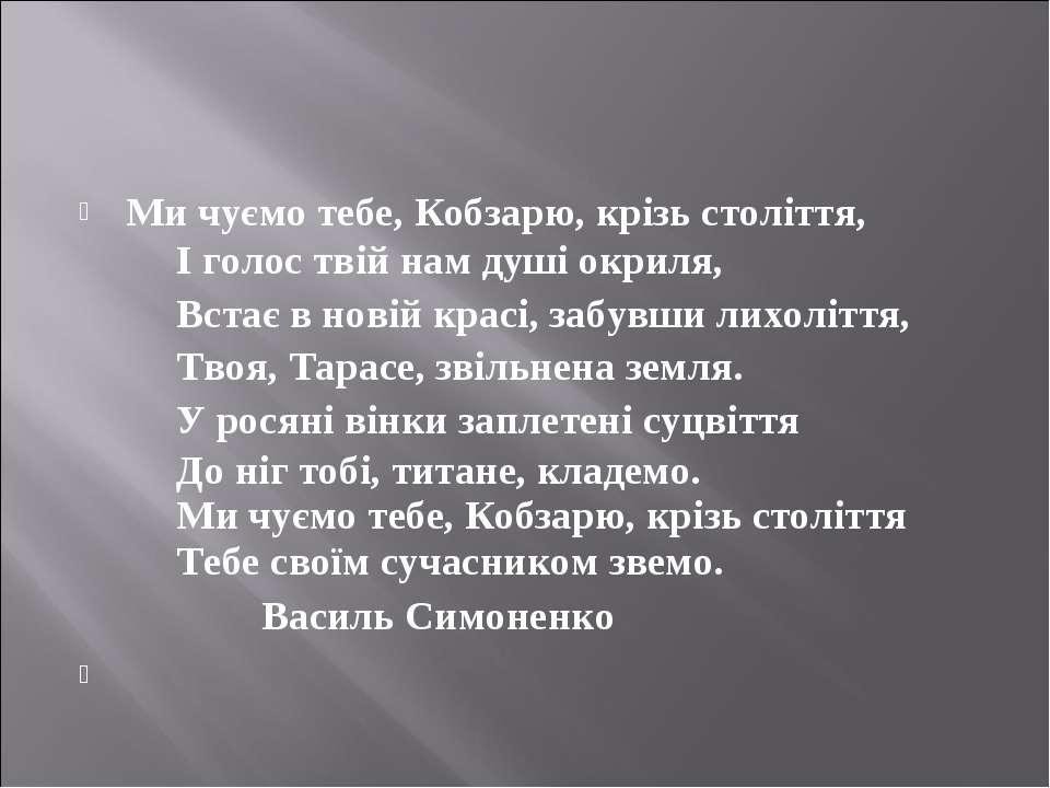 Ми чуємо тебе, Кобзарю, крізь століття,  І голос твій нам душі окриля, ...