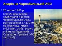 * Аварія на Чорнобильській АЕС 26 квітня 1986 р. в 01:23 два вибухи зруйнувал...
