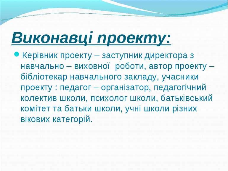 Виконавці проекту: Керівник проекту – заступник директора з навчально – вихов...