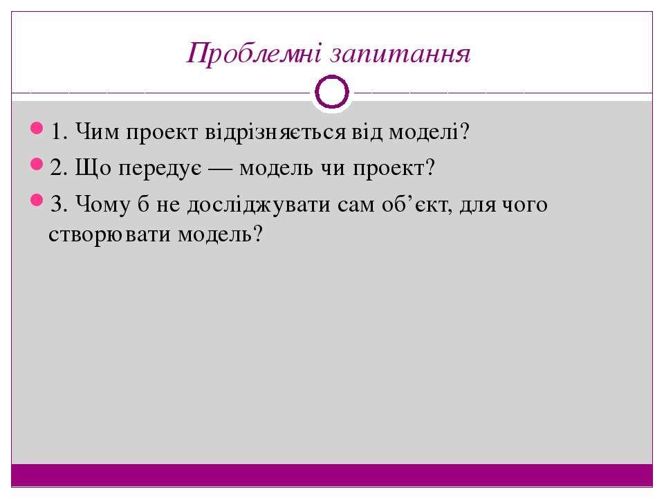 Проблемні запитання 1. Чим проект відрізняється від моделі? 2. Що передує — м...