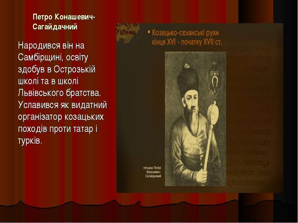 Петро Конашевич-Сагайдачний Народився він на Самбірщині, освіту здобув в Остр...
