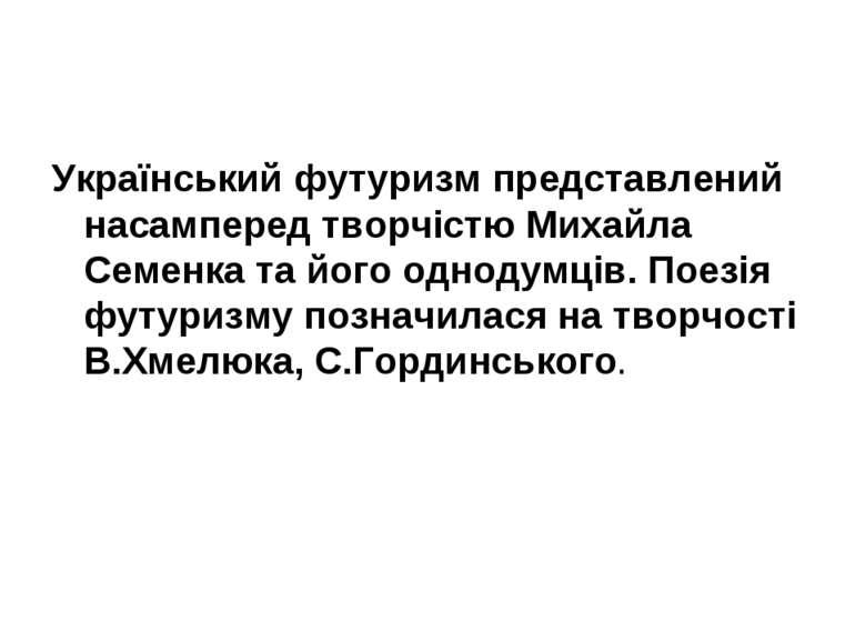 Український футуризм представлений насамперед творчістю Михайла Семенка та йо...