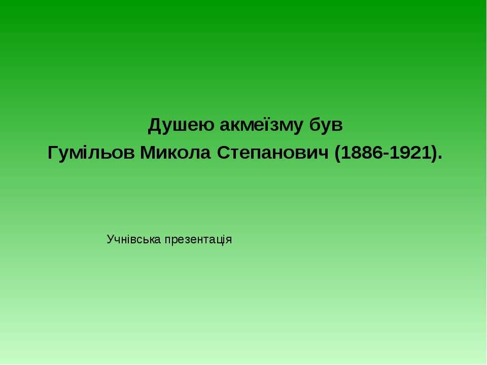 Душею акмеїзму був Гумільов Микола Степанович (1886-1921). Учнівська презентація