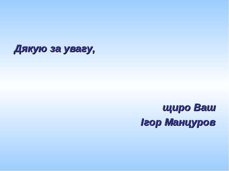 Дякую за увагу, щиро Ваш Ігор Манцуров