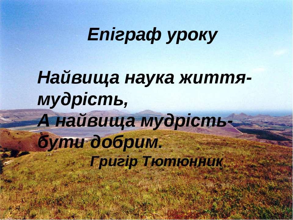 Епіграф уроку Найвища наука життя-мудрість, А найвища мудрість-бути добрим. Г...