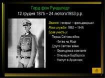 Герд фон Рундштедт 12 грудня 1875 – 24 лютого1953 р.р. Звання: генерал – фель...