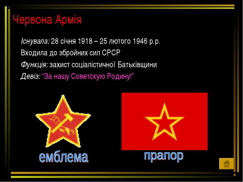 Червона Армія Існувала: 28 січня 1918 – 25 лютого 1946 р.р. Входила до збройн...