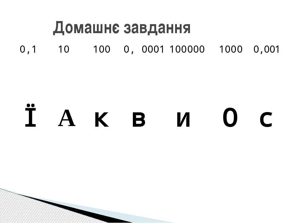 Домашнє завдання 0,1 10 100 0, 0001 100000 1000 0,001 Ї А к в и О с