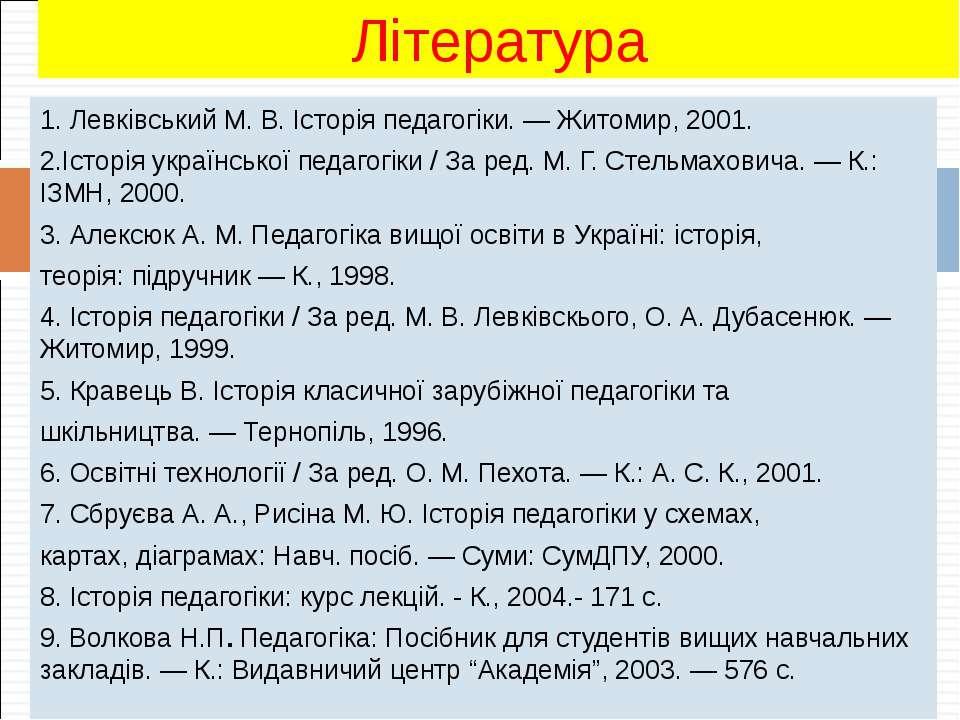1. Левківський М. В. Історія педагогіки. — Житомир, 2001. 2.Історія українськ...