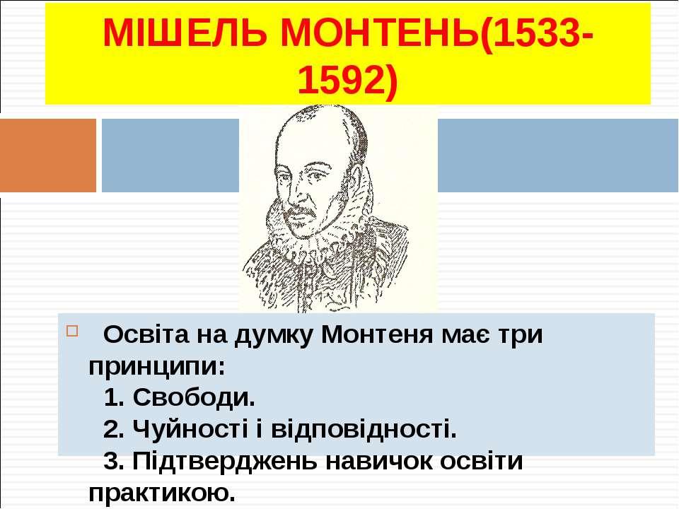 МІШЕЛЬ МОНТЕНЬ(1533-1592) Освіта на думку Монтеня має три принципи: 1. Свобод...