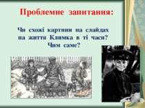 Проблемне запитання: Чи схожі картини на слайдах на життя Климка в ті часи? Ч...