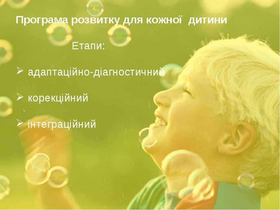 Програма розвитку для кожної дитини Етапи: адаптаційно-діагностичний корекцій...