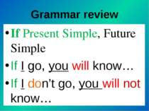 Grammar review If Present Simple, Future Simple If I go, you will know… If I ...