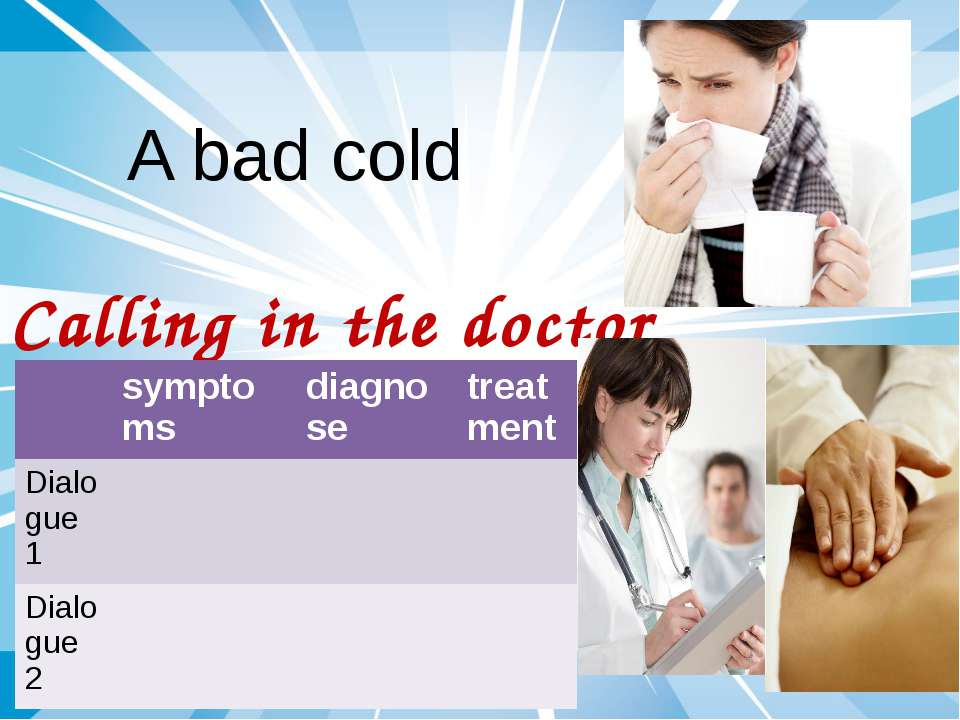 A bad cold Calling in the doctor symptoms diagnose treatment Dialogue 1 Dialo...