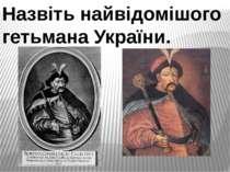 Назвіть найвідомішого гетьмана України.