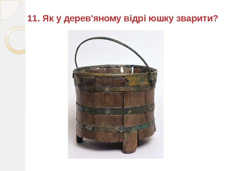 11. Як у дерев'яному відрі юшку зварити?