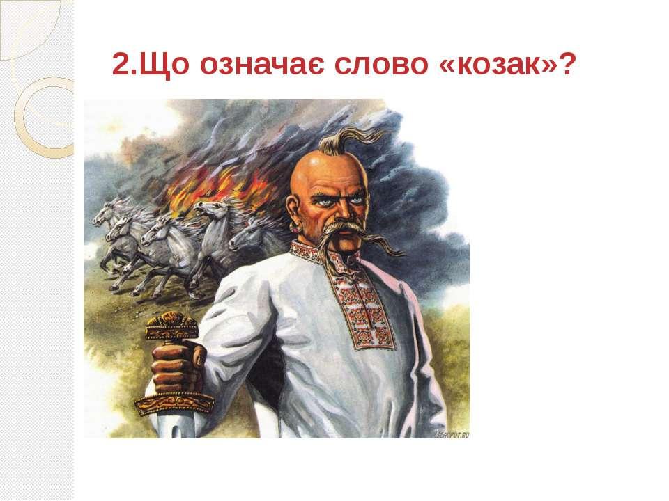 2.Що означає слово «козак»?