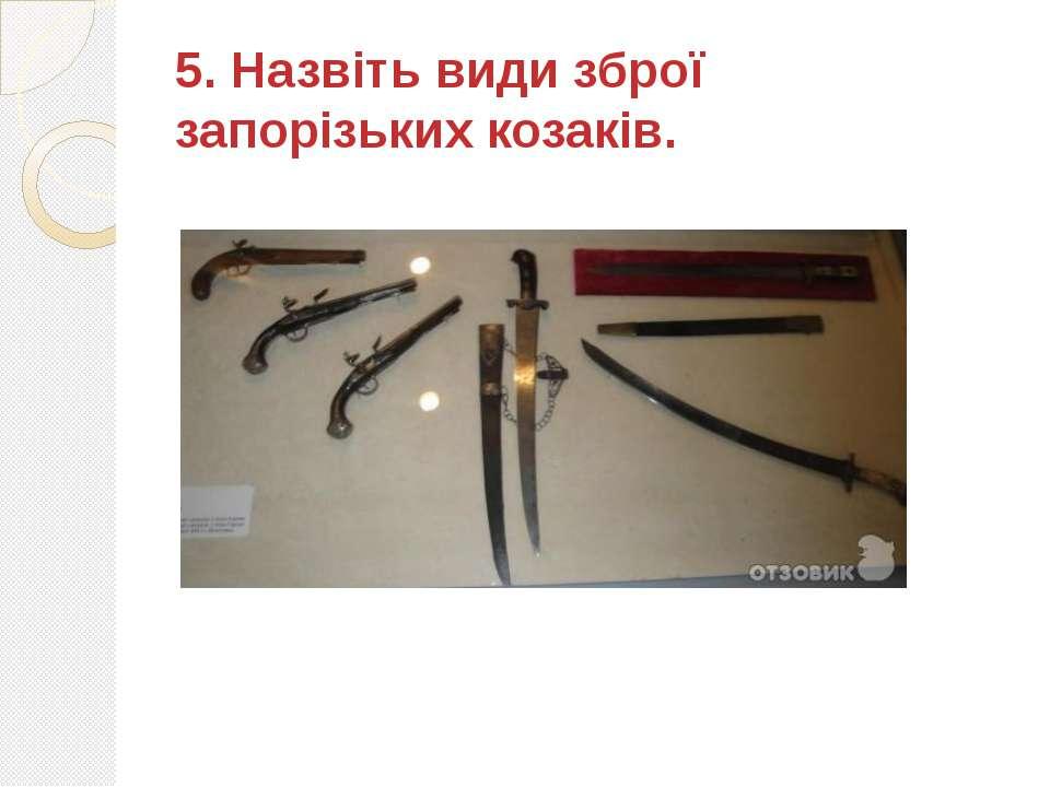 5. Назвіть види зброї запорізьких козаків.