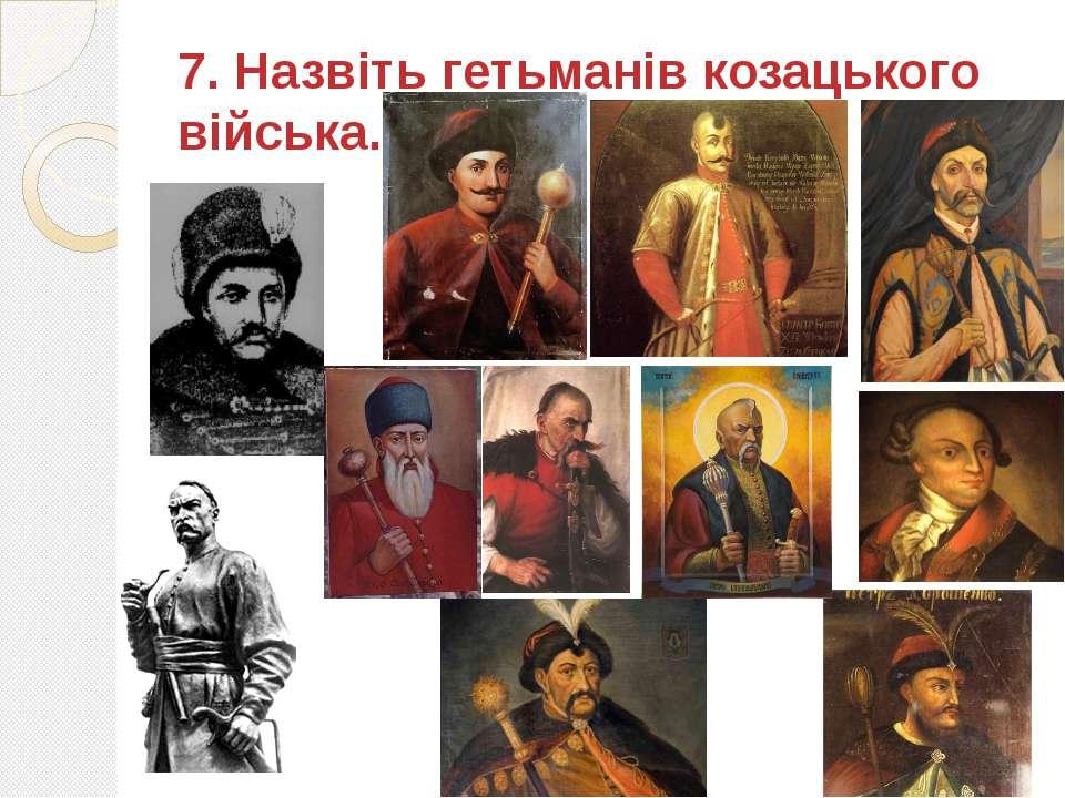 7. Назвіть гетьманів козацького війська.