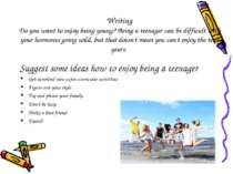 Writing Do you want to enjoy being young? Being a teenager can be difficult w...