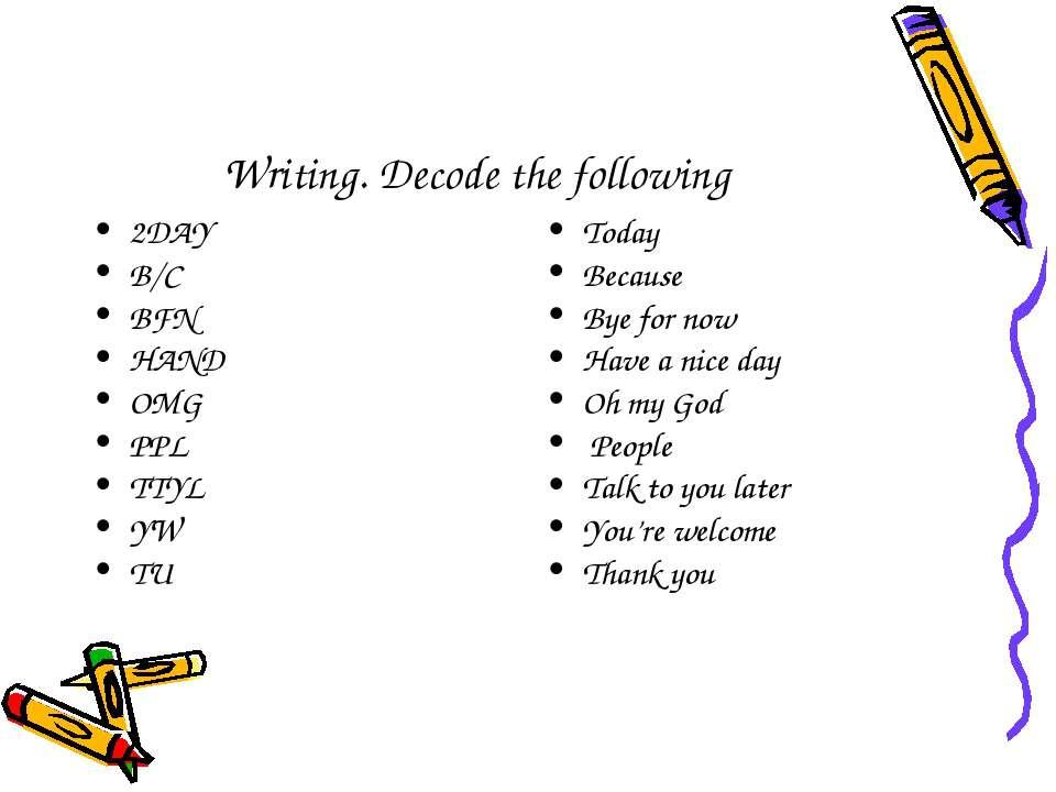 Writing. Decode the following 2DAY B/C BFN HAND OMG PPL TTYL YW TU Today Beca...