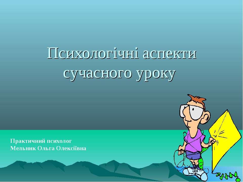 Психологічні аспекти сучасного уроку Практичний психолог Мельник Ольга Олексі...