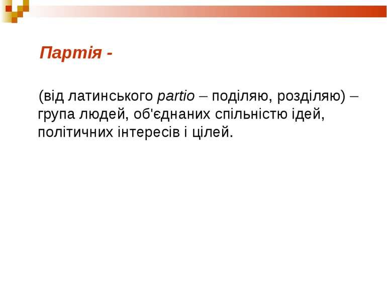 Партія - (від латинського partio – поділяю, розділяю) – група людей, об'єднан...
