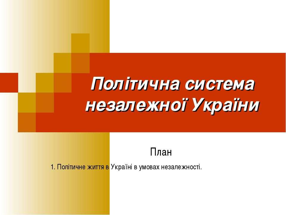 Політична система незалежної України План 1. Політичне життя в Україні в умов...